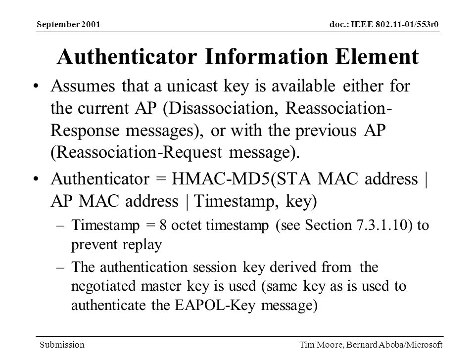 doc.: IEEE 802.11-01/553r0 Submission September 2001 Tim Moore, Bernard Aboba/Microsoft Authenticator Information Element Assumes that a unicast key is available either for the current AP (Disassociation, Reassociation- Response messages), or with the previous AP (Reassociation-Request message).