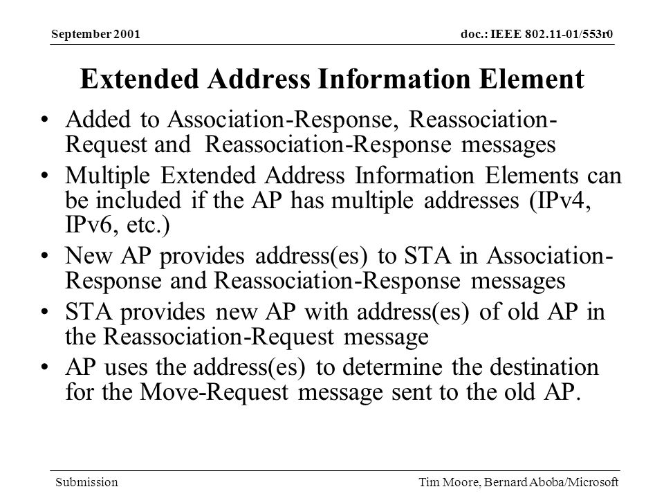 doc.: IEEE /553r0 Submission September 2001 Tim Moore, Bernard Aboba/Microsoft Extended Address Information Element Added to Association-Response, Reassociation- Request and Reassociation-Response messages Multiple Extended Address Information Elements can be included if the AP has multiple addresses (IPv4, IPv6, etc.) New AP provides address(es) to STA in Association- Response and Reassociation-Response messages STA provides new AP with address(es) of old AP in the Reassociation-Request message AP uses the address(es) to determine the destination for the Move-Request message sent to the old AP.