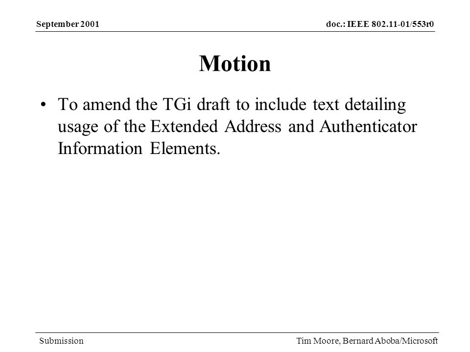 doc.: IEEE 802.11-01/553r0 Submission September 2001 Tim Moore, Bernard Aboba/Microsoft Motion To amend the TGi draft to include text detailing usage of the Extended Address and Authenticator Information Elements.