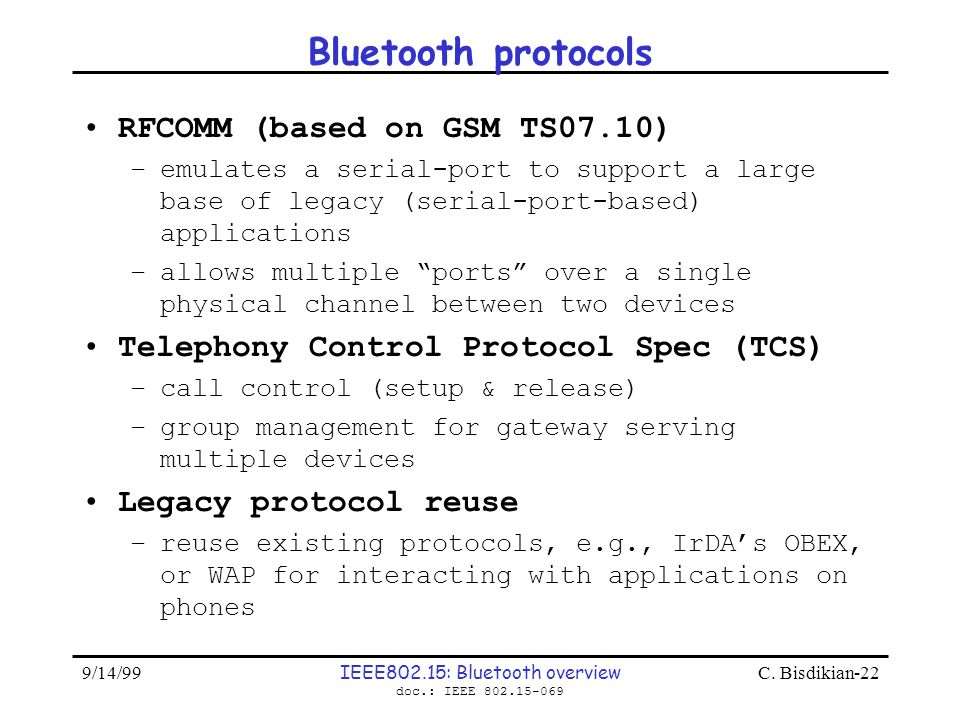 9/14/99 IEEE802.15: Bluetooth overview doc.: IEEE 802.15-069 C. Bisdikian-22 Bluetooth protocols RFCOMM (based on GSM TS07.10) –emulates a serial-port