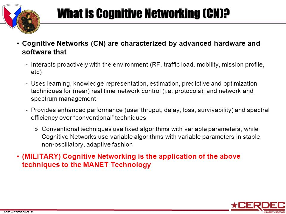 CERDEC-021.252/8/201410/21/04 What is Cognitive Networking (CN)? Cognitive Networks (CN) are characterized by advanced hardware and software that -Int