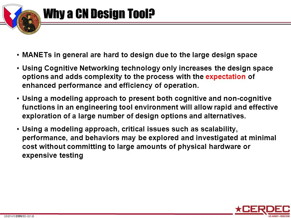CERDEC-021.282/8/201410/21/04 Why a CN Design Tool? MANETs in general are hard to design due to the large design space Using Cognitive Networking tech