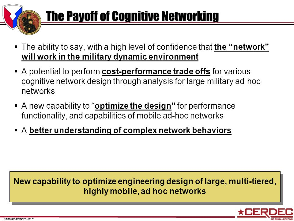 CERDEC-021.312/8/201410/21/0410/21/04 The Payoff of Cognitive Networking The ability to say, with a high level of confidence that the network will wor