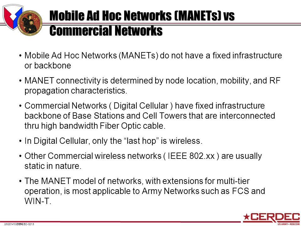 CERDEC-021.52/8/201410/21/04 Mobile Ad Hoc Networks (MANETs) vs Commercial Networks Mobile Ad Hoc Networks (MANETs) do not have a fixed infrastructure