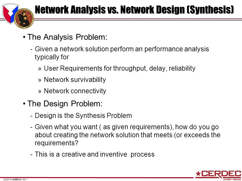 CERDEC-021.72/8/201410/21/04 Network Analysis vs. Network Design (Synthesis) The Analysis Problem: -Given a network solution perform an performance an