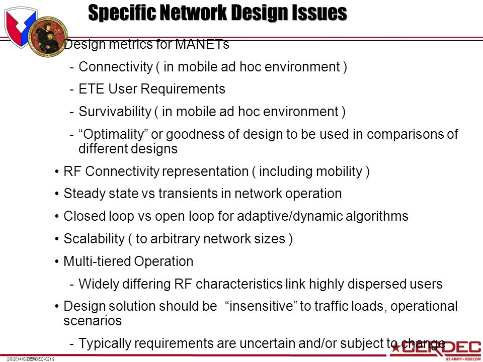 CERDEC-021.102/8/201410/21/04 Specific Network Design Issues (Concluded) Security Optimality in the face of uncertain requirements, scenarios, and RF environments RF Waveform Design for Jamming Environment Validation issues -Does the design meet/exceed requirements -Typically requires extensive testing Verification Issues -Does the design have good properties that are common to all designs COST, COST, COST