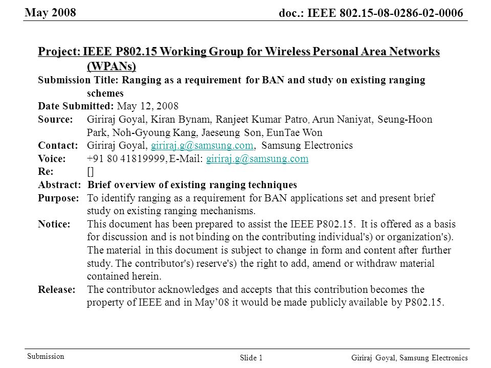 May 2008 doc.: IEEE Giriraj Goyal, Samsung Electronics Submission Slide 1 Project: IEEE P Working Group for Wireless Personal Area Networks (WPANs) Submission Title: Ranging as a requirement for BAN and study on existing ranging schemes Date Submitted: May 12, 2008 Source: Giriraj Goyal, Kiran Bynam, Ranjeet Kumar Patro, Arun Naniyat, Seung-Hoon Park, Noh-Gyoung Kang, Jaeseung Son, EunTae Won Contact: Giriraj Goyal, Samsung Voice: ,   Re: [] Abstract: Brief overview of existing ranging techniques Purpose:To identify ranging as a requirement for BAN applications set and present brief study on existing ranging mechanisms.
