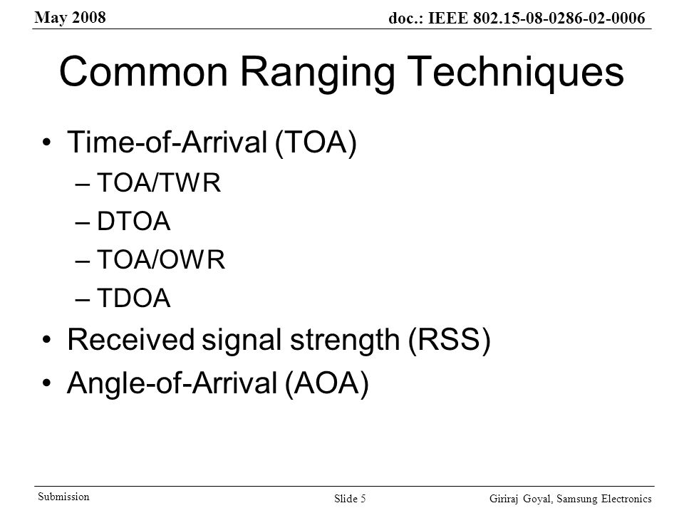 May 2008 doc.: IEEE Giriraj Goyal, Samsung Electronics Submission Slide 5 Common Ranging Techniques Time-of-Arrival (TOA) –TOA/TWR –DTOA –TOA/OWR –TDOA Received signal strength (RSS) Angle-of-Arrival (AOA)