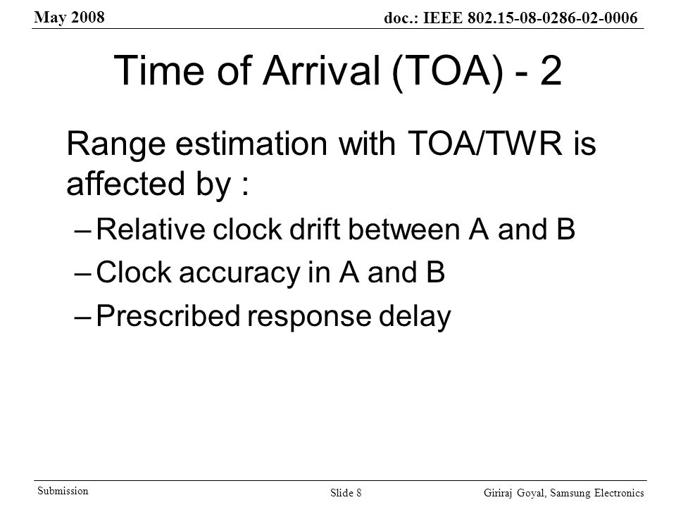 May 2008 doc.: IEEE Giriraj Goyal, Samsung Electronics Submission Slide 8 Time of Arrival (TOA) - 2 Range estimation with TOA/TWR is affected by : –Relative clock drift between A and B –Clock accuracy in A and B –Prescribed response delay