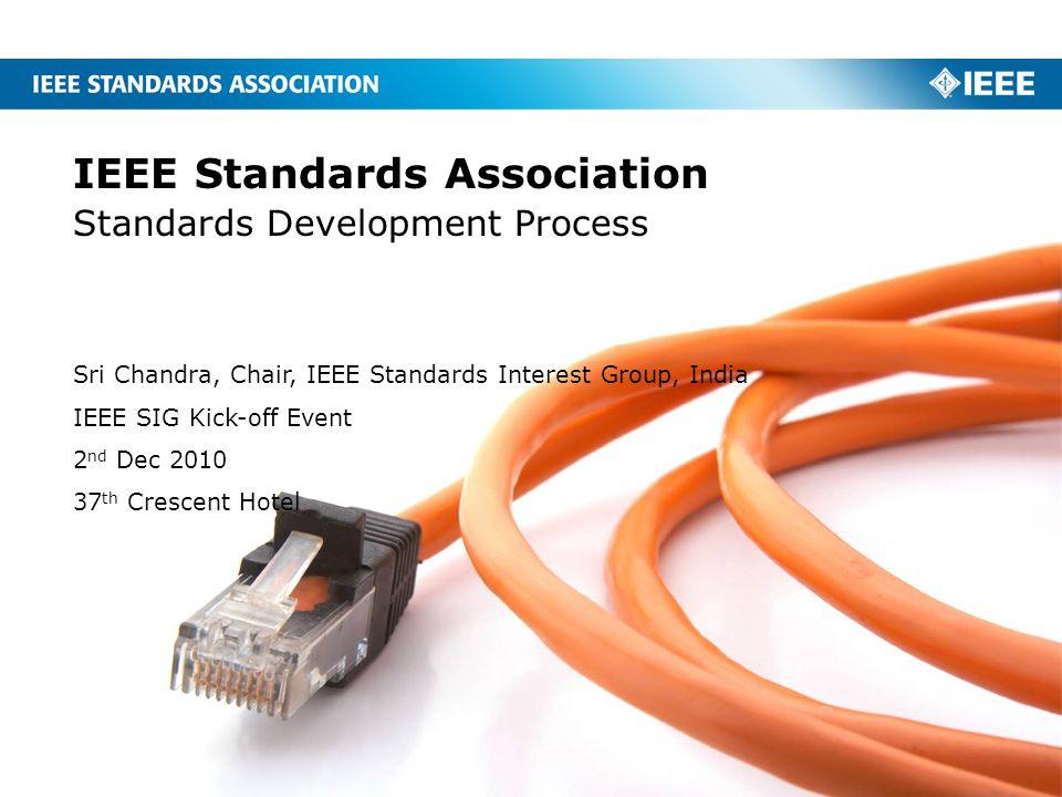 IEEE Standards Association Standards Development Process Sri Chandra, Chair, IEEE Standards Interest Group, India IEEE SIG Kick-off Event 2 nd Dec 201