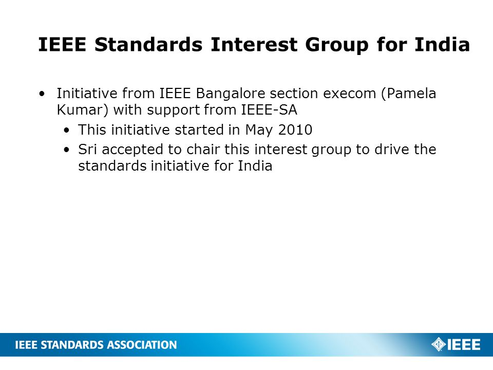 IEEE Standards Interest Group for India Initiative from IEEE Bangalore section execom (Pamela Kumar) with support from IEEE-SA This initiative started in May 2010 Sri accepted to chair this interest group to drive the standards initiative for India