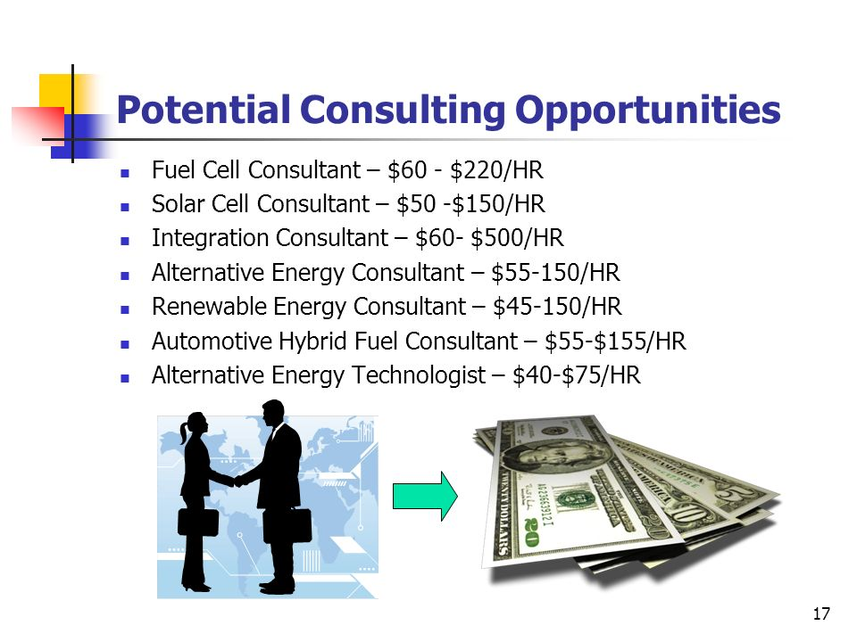 17 Potential Consulting Opportunities Fuel Cell Consultant – $60 - $220/HR Solar Cell Consultant – $50 -$150/HR Integration Consultant – $60- $500/HR
