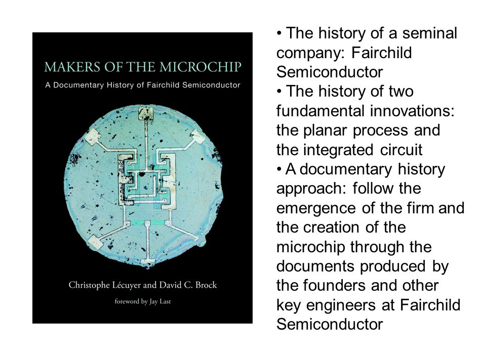 The history of a seminal company: Fairchild Semiconductor The history of two fundamental innovations: the planar process and the integrated circuit A