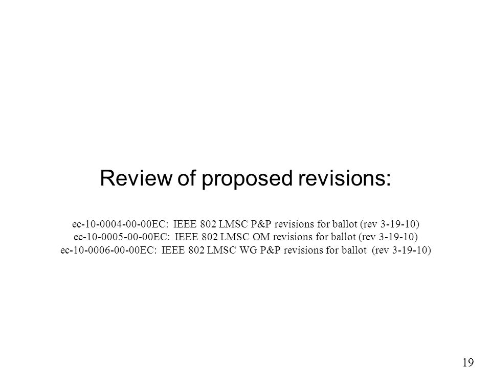Review of proposed revisions: ec-10-0004-00-00EC: IEEE 802 LMSC P&P revisions for ballot (rev 3-19-10) ec-10-0005-00-00EC: IEEE 802 LMSC OM revisions for ballot (rev 3-19-10) ec-10-0006-00-00EC: IEEE 802 LMSC WG P&P revisions for ballot (rev 3-19-10) 19