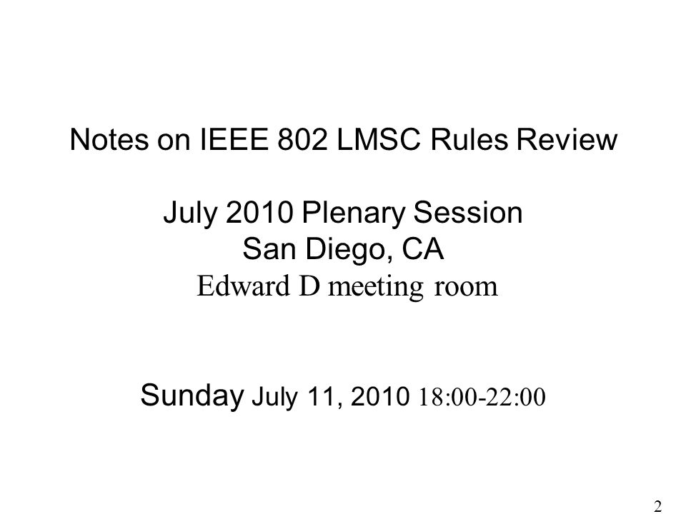 Notes on IEEE 802 LMSC Rules Review July 2010 Plenary Session San Diego, CA Edward D meeting room Sunday July 11, 2010 18:00-22:00 2