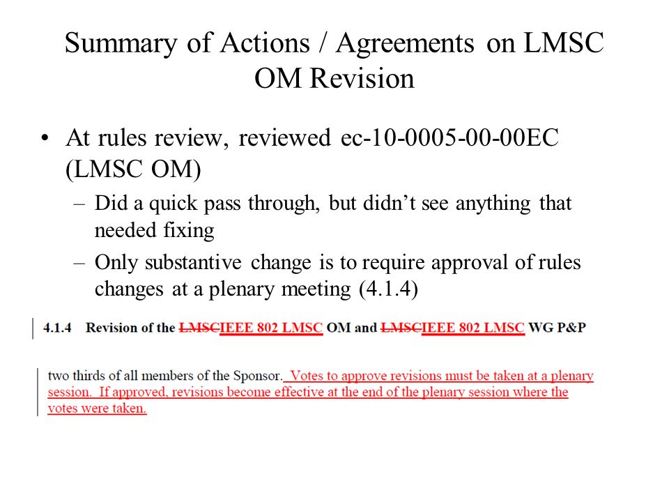 Summary of Actions / Agreements on LMSC OM Revision At rules review, reviewed ec-10-0005-00-00EC (LMSC OM) –Did a quick pass through, but didnt see anything that needed fixing –Only substantive change is to require approval of rules changes at a plenary meeting (4.1.4)