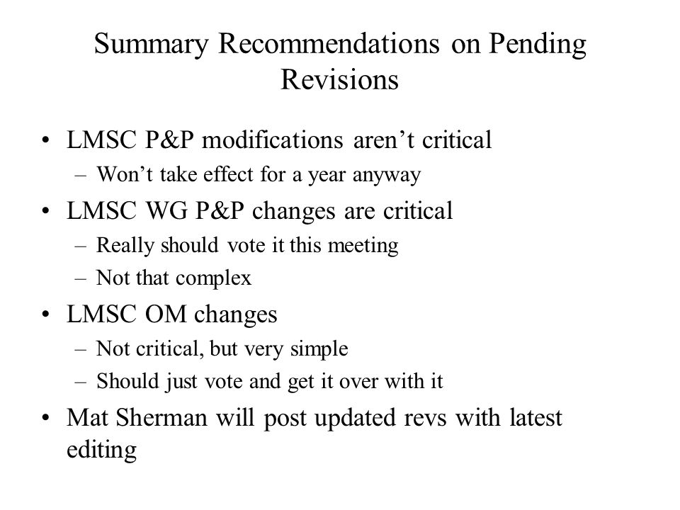 Summary Recommendations on Pending Revisions LMSC P&P modifications arent critical –Wont take effect for a year anyway LMSC WG P&P changes are critical –Really should vote it this meeting –Not that complex LMSC OM changes –Not critical, but very simple –Should just vote and get it over with it Mat Sherman will post updated revs with latest editing