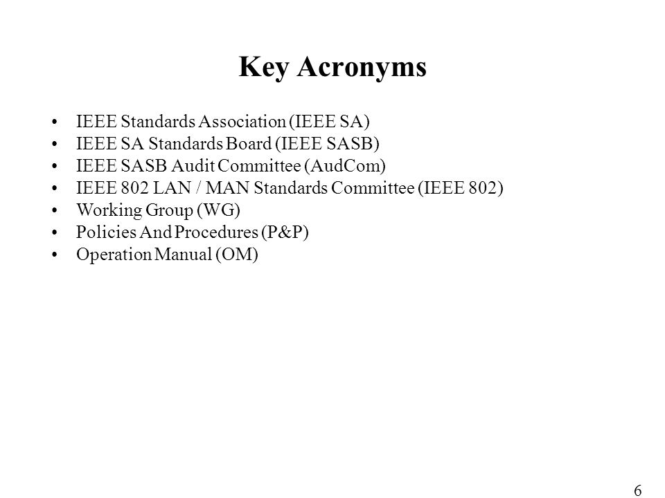 IEEE Standards Association (IEEE SA) IEEE SA Standards Board (IEEE SASB) IEEE SASB Audit Committee (AudCom) IEEE 802 LAN / MAN Standards Committee (IEEE 802) Working Group (WG) Policies And Procedures (P&P) Operation Manual (OM) Key Acronyms 6
