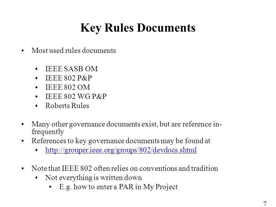 Most used rules documents IEEE SASB OM IEEE 802 P&P IEEE 802 OM IEEE 802 WG P&P Roberts Rules Many other governance documents exist, but are reference in- frequently References to key governance documents may be found at http://grouper.ieee.org/groups/802/devdocs.shtml Note that IEEE 802 often relies on conventions and tradition Not everything is written down E.g.