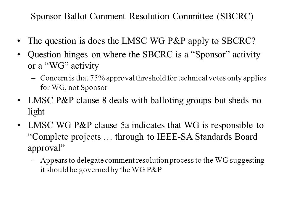 Sponsor Ballot Comment Resolution Committee (SBCRC) The question is does the LMSC WG P&P apply to SBCRC.