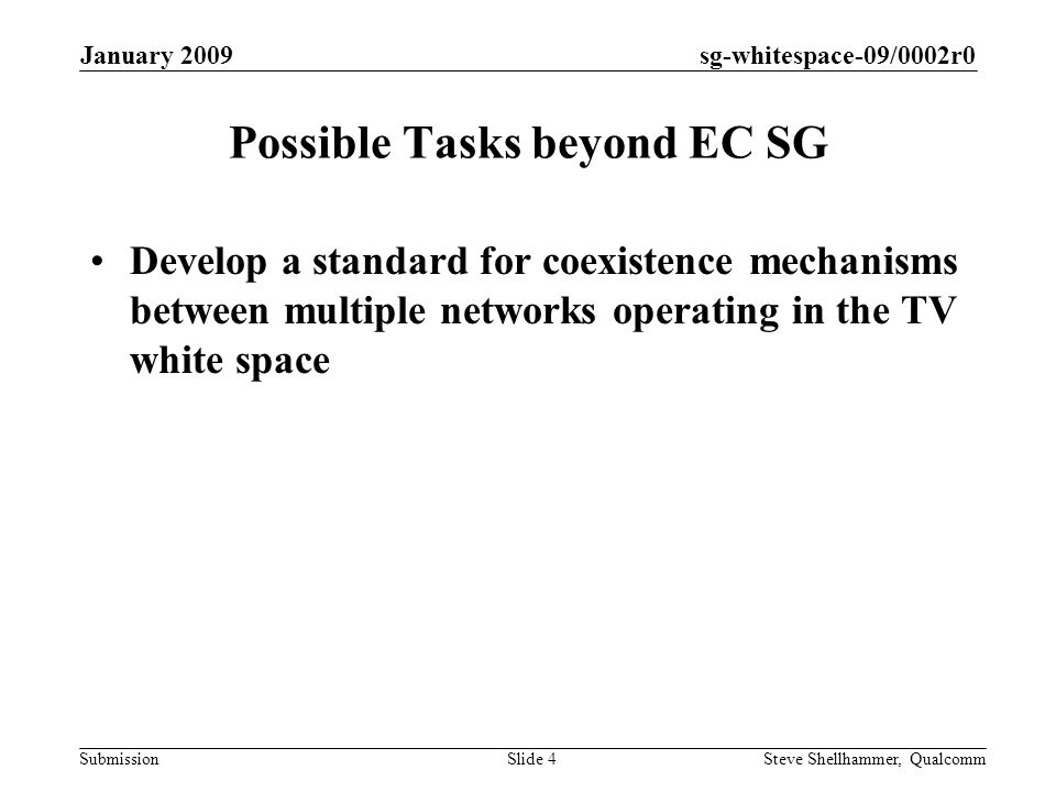 sg-whitespace-09/0002r0 Submission January 2009 Steve Shellhammer, QualcommSlide 4 Possible Tasks beyond EC SG Develop a standard for coexistence mechanisms between multiple networks operating in the TV white space