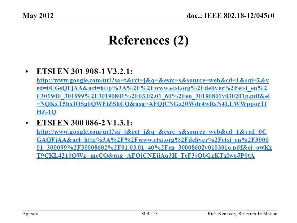 doc.: IEEE 802.18-12/045r0 Agenda References (2) ETSI EN 301 908-1 V3.2.1: http://www.google.com/url sa=t&rct=j&q=&esrc=s&source=web&cd=1&sqi=2&v ed=0CGsQFjAA&url=http%3A%2F%2Fwww.etsi.org%2Fdeliver%2Fetsi_en%2 F301900_301999%2F30190801%2F03.02.01_60%2Fen_30190801v030201p.pdf&ei =NQKxT5bxIOSg0QWFiZShCQ&usg=AFQjCNGz20Wdr4wRsN4LLWWppocTf HZ-1Q http://www.google.com/url sa=t&rct=j&q=&esrc=s&source=web&cd=1&sqi=2&v ed=0CGsQFjAA&url=http%3A%2F%2Fwww.etsi.org%2Fdeliver%2Fetsi_en%2 F301900_301999%2F30190801%2F03.02.01_60%2Fen_30190801v030201p.pdf&ei =NQKxT5bxIOSg0QWFiZShCQ&usg=AFQjCNGz20Wdr4wRsN4LLWWppocTf HZ-1Q ETSI EN 300 086-2 V1.3.1: http://www.google.com/url sa=t&rct=j&q=&esrc=s&source=web&cd=1&ved=0C GAQFjAA&url=http%3A%2F%2Fwww.etsi.org%2Fdeliver%2Fetsi_en%2F3000 01_300099%2F30008602%2F01.03.01_40%2Fen_30008602v010301o.pdf&ei=owKx T9CKL4210QWz--mcCQ&usg=AFQjCNEiiAq3H_TeF3jQbGzKTxlwoJP0tA http://www.google.com/url sa=t&rct=j&q=&esrc=s&source=web&cd=1&ved=0C GAQFjAA&url=http%3A%2F%2Fwww.etsi.org%2Fdeliver%2Fetsi_en%2F3000 01_300099%2F30008602%2F01.03.01_40%2Fen_30008602v010301o.pdf&ei=owKx T9CKL4210QWz--mcCQ&usg=AFQjCNEiiAq3H_TeF3jQbGzKTxlwoJP0tA May 2012 Rich Kennedy, Research In MotionSlide 13