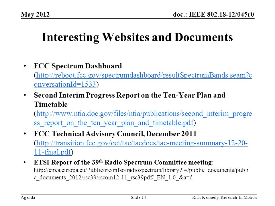 doc.: IEEE 802.18-12/045r0 Agenda Interesting Websites and Documents FCC Spectrum Dashboard (http://reboot.fcc.gov/spectrumdashboard/resultSpectrumBands.seam c onversationId=1533)http://reboot.fcc.gov/spectrumdashboard/resultSpectrumBands.seam c onversationId=1533 Second Interim Progress Report on the Ten-Year Plan and Timetable (http://www.ntia.doc.gov/files/ntia/publications/second_interim_progre ss_report_on_the_ten_year_plan_and_timetable.pdf)http://www.ntia.doc.gov/files/ntia/publications/second_interim_progre ss_report_on_the_ten_year_plan_and_timetable.pdf FCC Technical Advisory Council, December 2011 (http://transition.fcc.gov/oet/tac/tacdocs/tac-meeting-summary-12-20- 11-final.pdf)http://transition.fcc.gov/oet/tac/tacdocs/tac-meeting-summary-12-20- 11-final.pdf ETSI Report of the 39 th Radio Spectrum Committee meeting: http://circa.europa.eu/Public/irc/infso/radiospectrum/library l=/public_documents/publi c_documents_2012/rsc39/rscom12-11_rsc39pdf/_EN_1.0_&a=d May 2012 Slide 14Rich Kennedy, Research In Motion