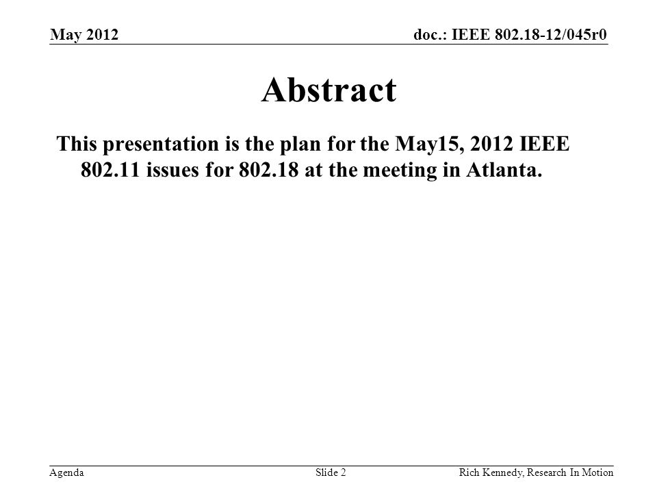 doc.: IEEE 802.18-12/045r0 AgendaRich Kennedy, Research In Motion Abstract This presentation is the plan for the May15, 2012 IEEE 802.11 issues for 802.18 at the meeting in Atlanta.
