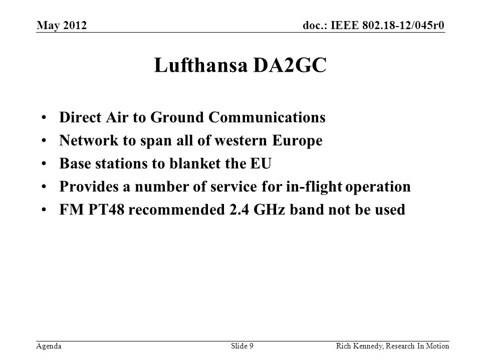 doc.: IEEE 802.18-12/045r0 Agenda Lufthansa DA2GC Direct Air to Ground Communications Network to span all of western Europe Base stations to blanket the EU Provides a number of service for in-flight operation FM PT48 recommended 2.4 GHz band not be used Rich Kennedy, Research In Motion May 2012 Slide 9