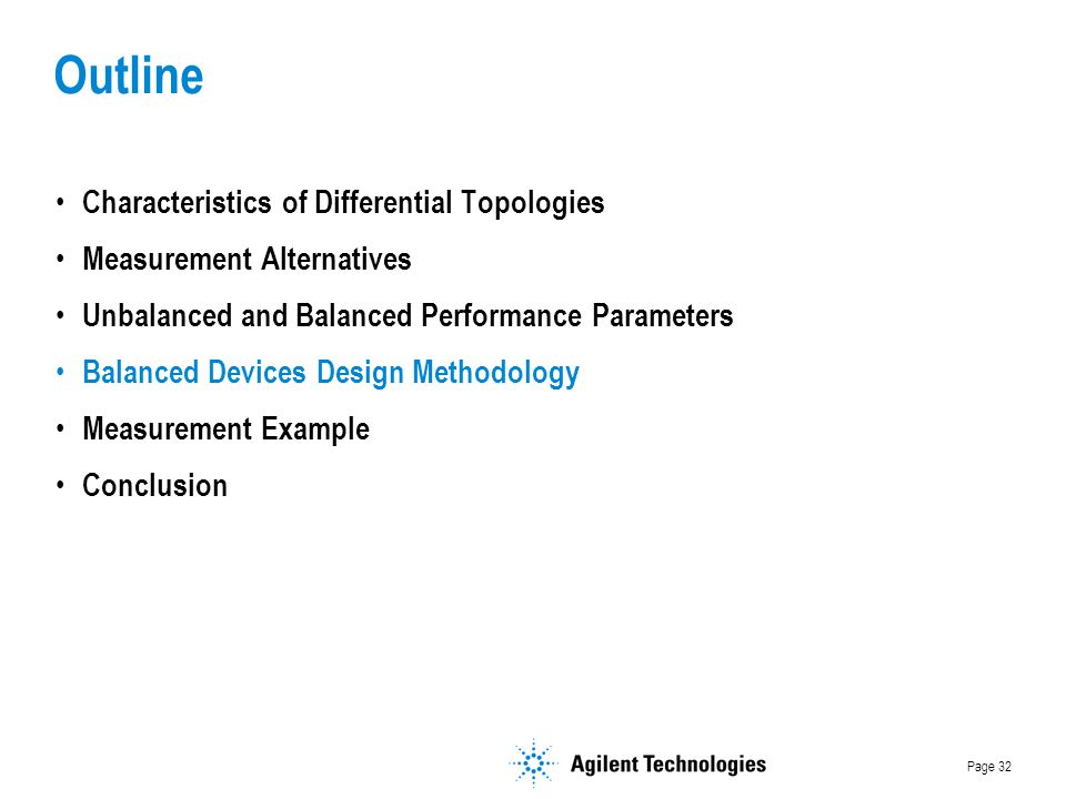 Page 32 Outline Characteristics of Differential Topologies Measurement Alternatives Unbalanced and Balanced Performance Parameters Balanced Devices Design Methodology Measurement Example Conclusion