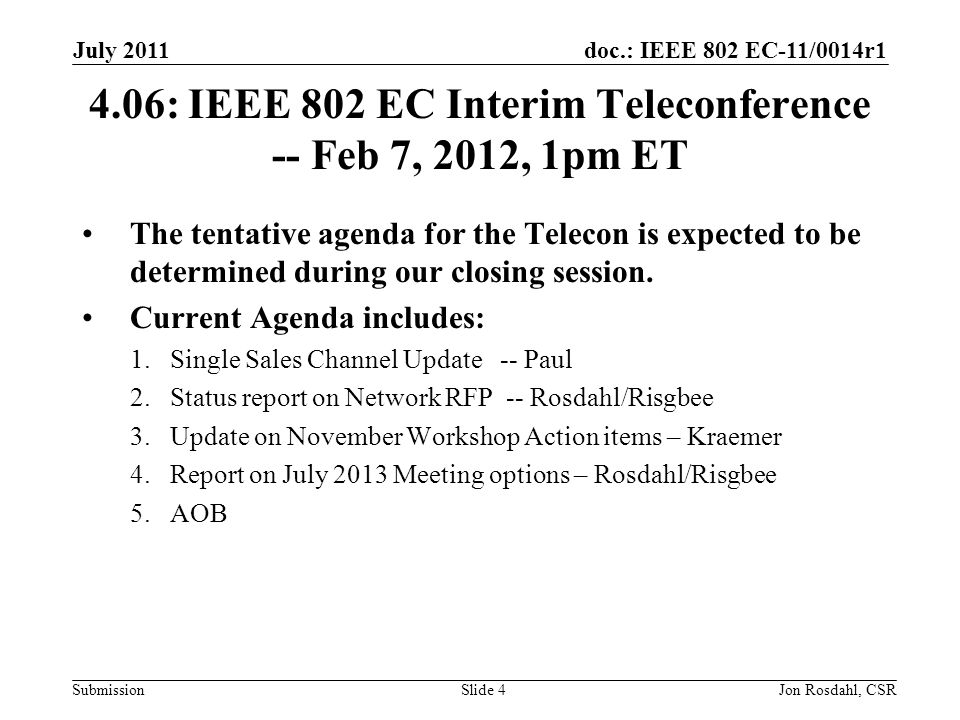 doc.: IEEE 802 EC-11/0014r1 Submission July 2011 Jon Rosdahl, CSRSlide : IEEE 802 EC Interim Teleconference -- Feb 7, 2012, 1pm ET The tentative agenda for the Telecon is expected to be determined during our closing session.