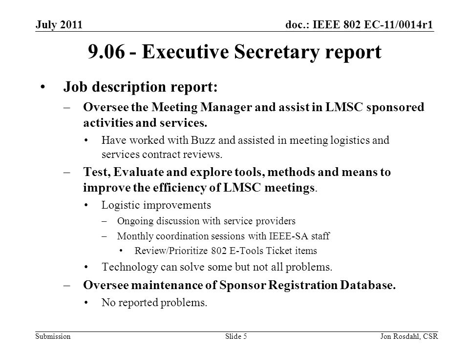doc.: IEEE 802 EC-11/0014r1 Submission July 2011 Jon Rosdahl, CSRSlide Executive Secretary report Job description report: –Oversee the Meeting Manager and assist in LMSC sponsored activities and services.