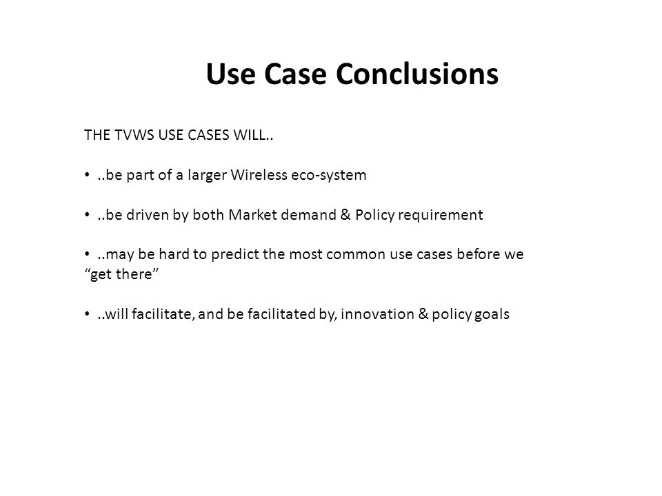 Use Case Conclusions THE TVWS USE CASES WILL....be part of a larger Wireless eco-system..be driven by both Market demand & Policy requirement..may be hard to predict the most common use cases before we get there..will facilitate, and be facilitated by, innovation & policy goals