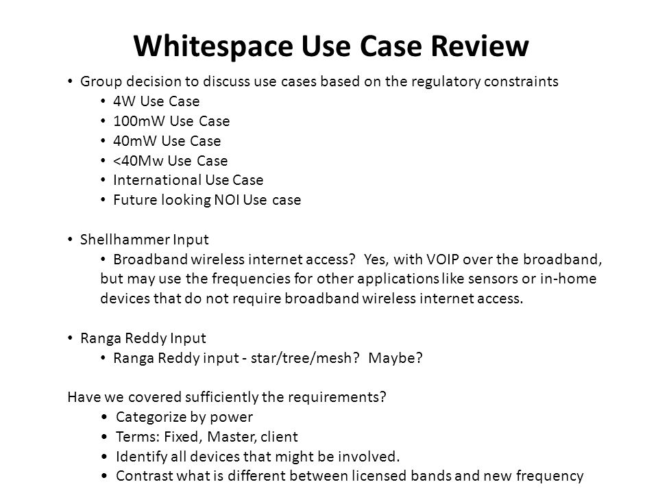 Whitespace Use Case Review Group decision to discuss use cases based on the regulatory constraints 4W Use Case 100mW Use Case 40mW Use Case <40Mw Use Case International Use Case Future looking NOI Use case Shellhammer Input Broadband wireless internet access.