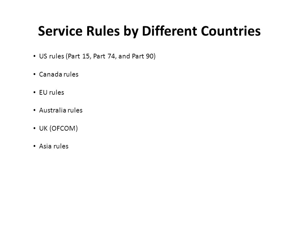 Service Rules by Different Countries US rules (Part 15, Part 74, and Part 90) Canada rules EU rules Australia rules UK (OFCOM) Asia rules