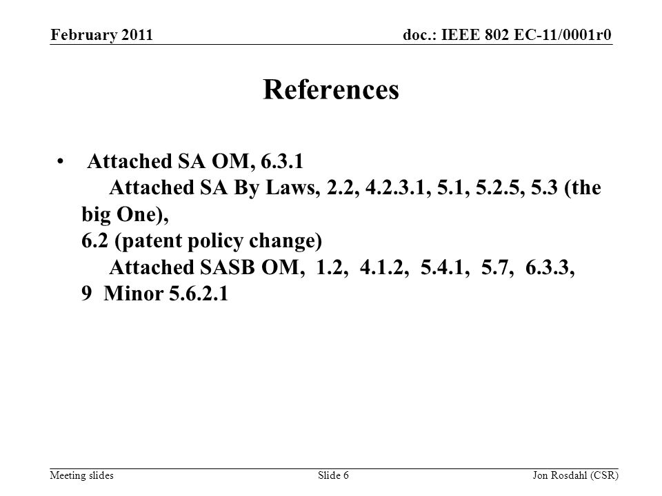 doc.: IEEE 802 EC-11/0001r0 Meeting slides February 2011 Jon Rosdahl (CSR)Slide 6 References Attached SA OM, 6.3.1 Attached SA By Laws, 2.2, 4.2.3.1,