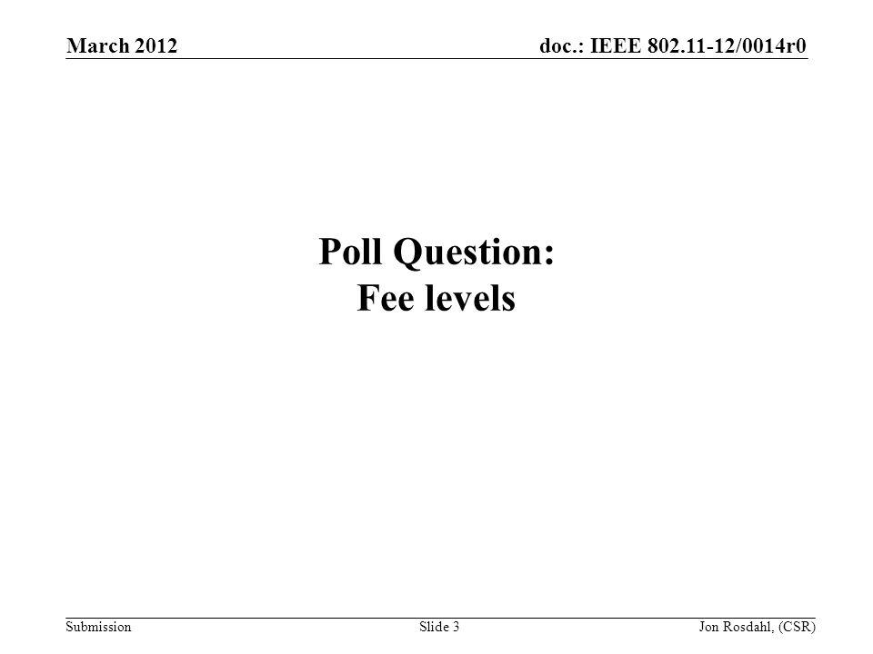 doc.: IEEE /0014r0 Submission March 2012 Jon Rosdahl, (CSR)Slide 3 Poll Question: Fee levels