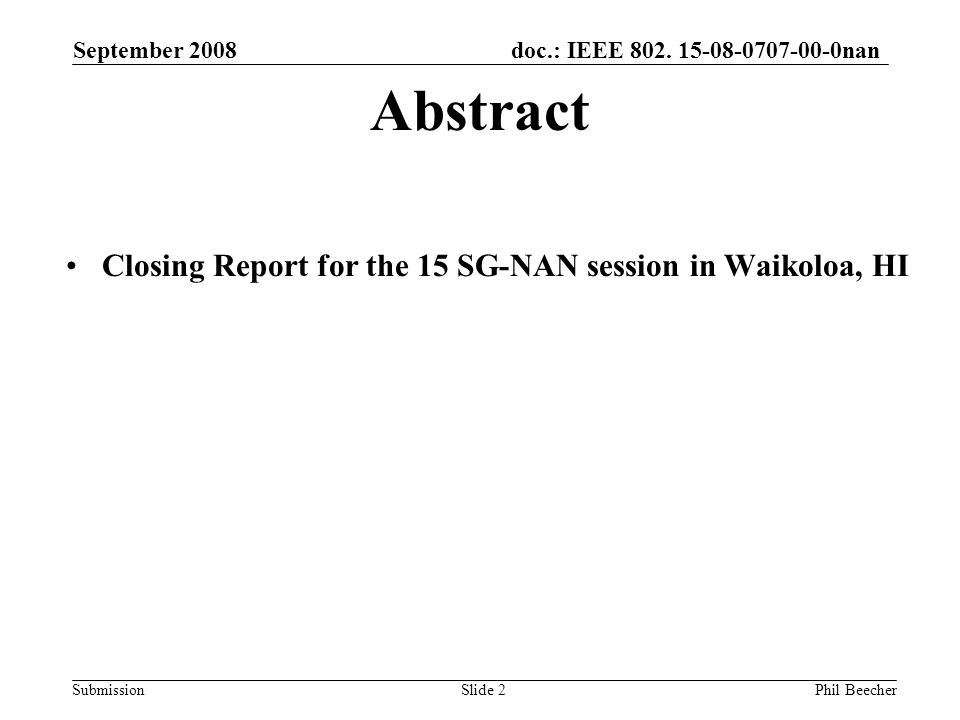 doc.: IEEE 802. 15-08-0707-00-0nan Submission September 2008 Phil BeecherSlide 2 Abstract Closing Report for the 15 SG-NAN session in Waikoloa, HI