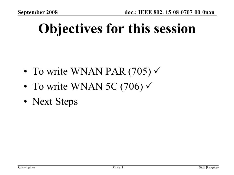 doc.: IEEE 802. 15-08-0707-00-0nan Submission September 2008 Phil BeecherSlide 3 Objectives for this session To write WNAN PAR (705) To write WNAN 5C