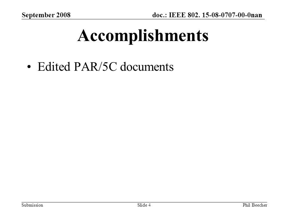 doc.: IEEE 802. 15-08-0707-00-0nan Submission September 2008 Phil BeecherSlide 4 Accomplishments Edited PAR/5C documents
