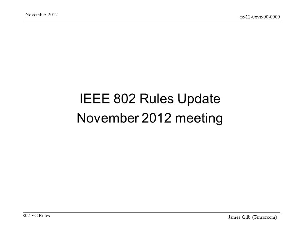 ec-12-0xyz-00-0000 802 EC Rules November 2012 James Gilb (Tensorcom) IEEE 802 Rules Update November 2012 meeting