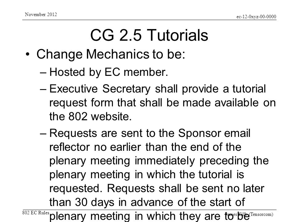 ec-12-0xyz-00-0000 802 EC Rules November 2012 James Gilb (Tensorcom) CG 2.5 Tutorials Change Mechanics to be: –Hosted by EC member.