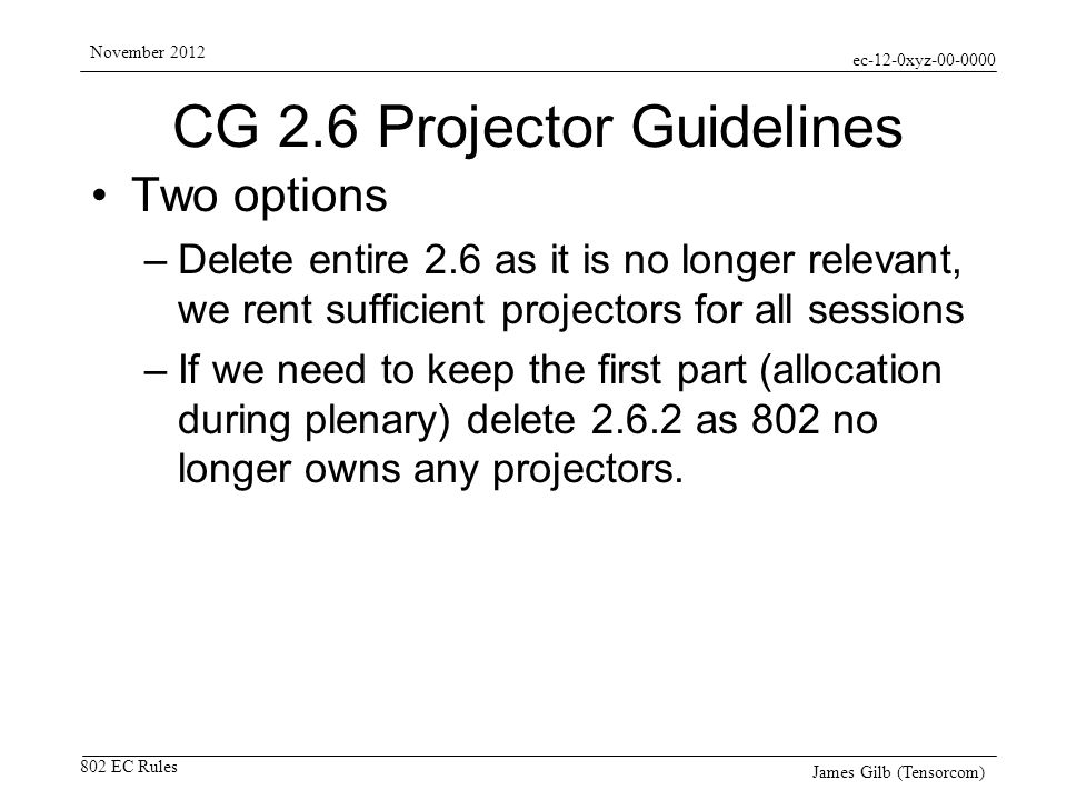 ec-12-0xyz-00-0000 802 EC Rules November 2012 James Gilb (Tensorcom) CG 2.6 Projector Guidelines Two options –Delete entire 2.6 as it is no longer relevant, we rent sufficient projectors for all sessions –If we need to keep the first part (allocation during plenary) delete 2.6.2 as 802 no longer owns any projectors.