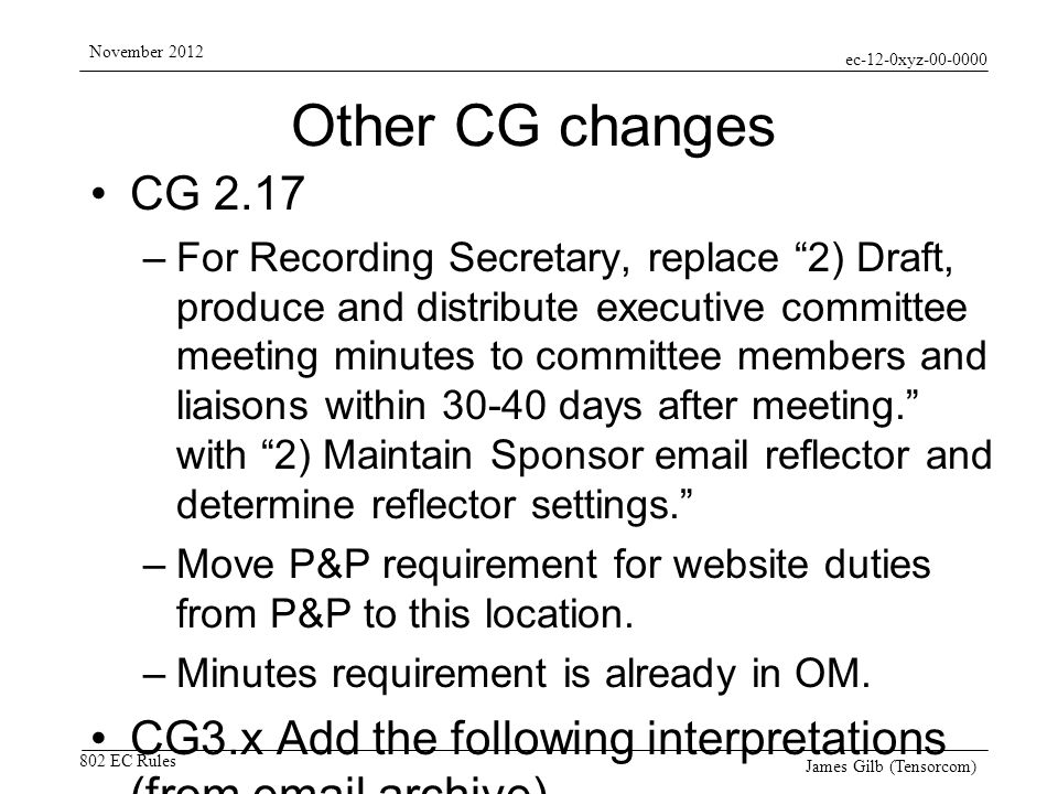 ec-12-0xyz-00-0000 802 EC Rules November 2012 James Gilb (Tensorcom) Other CG changes CG 2.17 –For Recording Secretary, replace 2) Draft, produce and distribute executive committee meeting minutes to committee members and liaisons within 30-40 days after meeting.