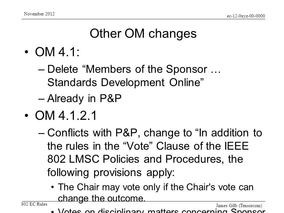 ec-12-0xyz-00-0000 802 EC Rules November 2012 James Gilb (Tensorcom) Other OM changes OM 4.1: –Delete Members of the Sponsor … Standards Development Online –Already in P&P OM 4.1.2.1 –Conflicts with P&P, change to In addition to the rules in the Vote Clause of the IEEE 802 LMSC Policies and Procedures, the following provisions apply: The Chair may vote only if the Chair s vote can change the outcome.
