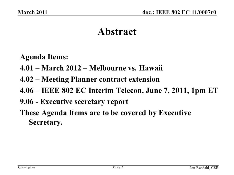 doc.: IEEE 802 EC-11/0007r0 Submission March 2011 Jon Rosdahl, CSRSlide 2 Abstract Agenda Items: 4.01 – March 2012 – Melbourne vs.