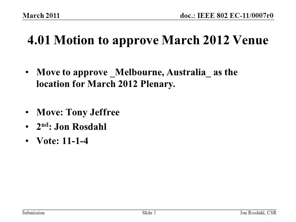 doc.: IEEE 802 EC-11/0007r0 Submission March 2011 Jon Rosdahl, CSRSlide 5 4.01 Motion to approve March 2012 Venue Move to approve _Melbourne, Australia_ as the location for March 2012 Plenary.