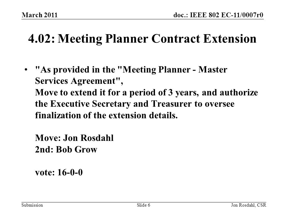 doc.: IEEE 802 EC-11/0007r0 Submission March 2011 Jon Rosdahl, CSRSlide : Meeting Planner Contract Extension As provided in the Meeting Planner - Master Services Agreement , Move to extend it for a period of 3 years, and authorize the Executive Secretary and Treasurer to oversee finalization of the extension details.