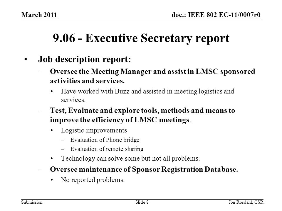 doc.: IEEE 802 EC-11/0007r0 Submission March 2011 Jon Rosdahl, CSRSlide 8 9.06 - Executive Secretary report Job description report: –Oversee the Meeting Manager and assist in LMSC sponsored activities and services.