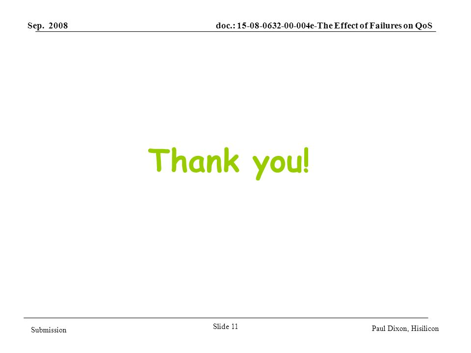 Sep. 2008 doc.: 15-08-0632-00-004e-The Effect of Failures on QoS Slide 11 Submission Paul Dixon, Hisilicon Thank you!